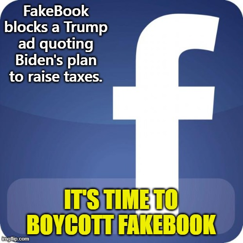 Just say no to Fakebook |  FakeBook blocks a Trump ad quoting Biden's plan to raise taxes. IT'S TIME TO BOYCOTT FAKEBOOK | image tagged in facebook | made w/ Imgflip meme maker