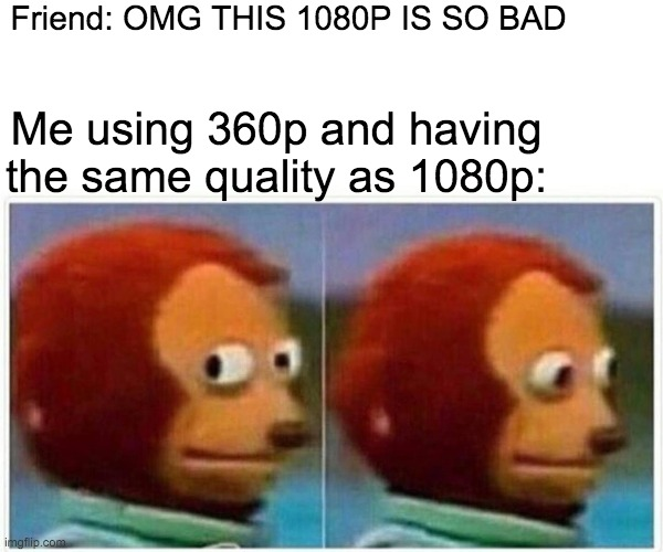 use 360p on youtube it will make u lose less internet :D |  Friend: OMG THIS 1080P IS SO BAD; Me using 360p and having the same quality as 1080p: | image tagged in memes,monkey puppet | made w/ Imgflip meme maker