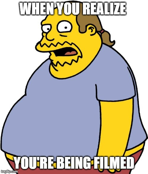 I crack the camera I'm so ugly |  WHEN YOU REALIZE; YOU'RE BEING FILMED | image tagged in memes,comic book guy | made w/ Imgflip meme maker