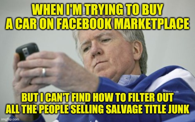 facebook marketplace |  WHEN I'M TRYING TO BUY A CAR ON FACEBOOK MARKETPLACE; BUT I CAN'T FIND HOW TO FILTER OUT ALL THE PEOPLE SELLING SALVAGE TITLE JUNK | image tagged in brian burke on the phone,funny,memes,meme,funny meme,funny memes | made w/ Imgflip meme maker
