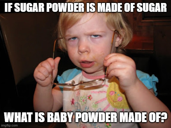 Babys Smear the Remains of their Lost Comrades on their Bum |  IF SUGAR POWDER IS MADE OF SUGAR; WHAT IS BABY POWDER MADE OF? | image tagged in skeptical girl,smarty,skeptical baby | made w/ Imgflip meme maker