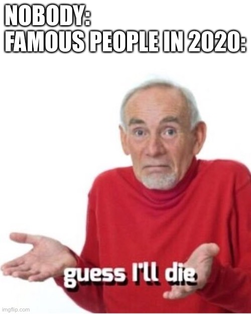 2020 memes |  NOBODY: FAMOUS PEOPLE IN 2020: | image tagged in guess i'll die,rip,ruth bader ginsburg,chadwick boseman,kobe bryant | made w/ Imgflip meme maker