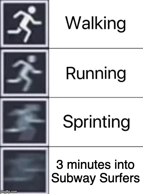 Subway Surfers: |  3 minutes into Subway Surfers | image tagged in walking running sprinting,speed | made w/ Imgflip meme maker
