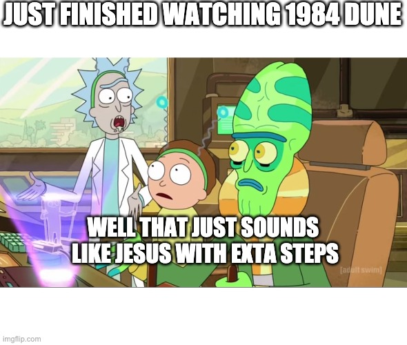 rick and morty-extra steps |  JUST FINISHED WATCHING 1984 DUNE; WELL THAT JUST SOUNDS  LIKE JESUS WITH EXTA STEPS | image tagged in rick and morty-extra steps,memes | made w/ Imgflip meme maker
