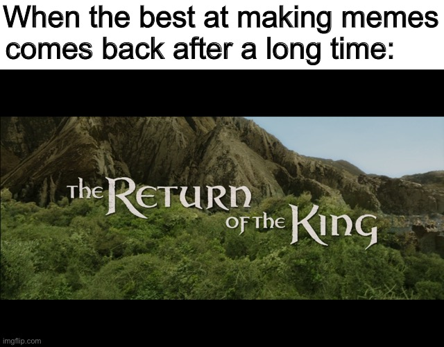 Return Of The King |  When the best at making memes comes back after a long time: | image tagged in return of the king | made w/ Imgflip meme maker
