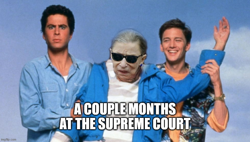 A couple months at the supreme court |  A COUPLE MONTHS AT THE SUPREME COURT | image tagged in ruth bader ginsburg,rbg,supreme court | made w/ Imgflip meme maker