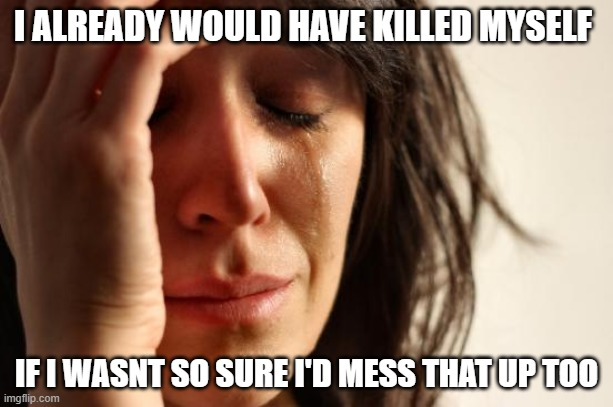First World Problems |  I ALREADY WOULD HAVE KILLED MYSELF; IF I WASNT SO SURE I'D MESS THAT UP TOO | image tagged in memes,first world problems | made w/ Imgflip meme maker