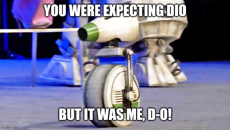 D-o |  YOU WERE EXPECTING DIO; BUT IT WAS ME, D-O! | image tagged in droid d-o,memes,funny,star wars,dio | made w/ Imgflip meme maker