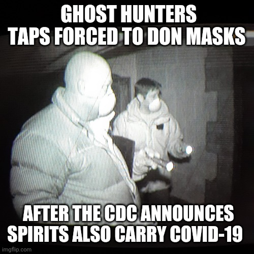 People will believe anything now... |  GHOST HUNTERS TAPS FORCED TO DON MASKS; AFTER THE CDC ANNOUNCES SPIRITS ALSO CARRY COVID-19 | image tagged in covidiots,but thats none of my business,nonsense,vote,trump 2020 | made w/ Imgflip meme maker