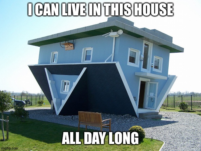 Upside down house | I CAN LIVE IN THIS HOUSE ALL DAY LONG | image tagged in upside down house | made w/ Imgflip meme maker