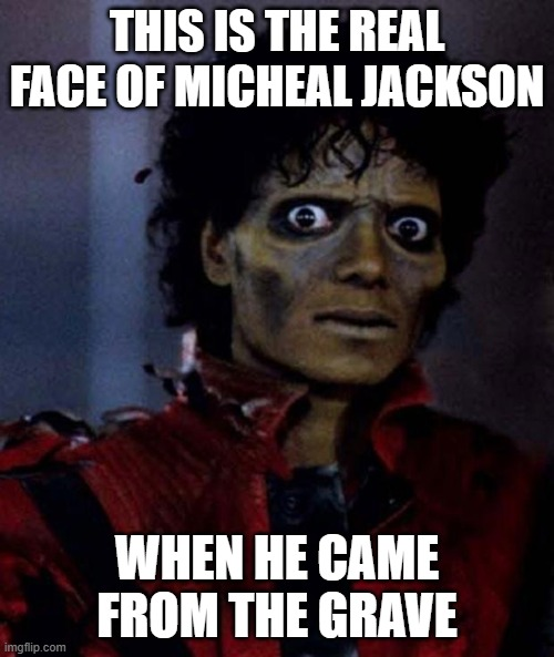 Zombie Michael Jackson |  THIS IS THE REAL FACE OF MICHEAL JACKSON; WHEN HE CAME FROM THE GRAVE | image tagged in zombie michael jackson | made w/ Imgflip meme maker