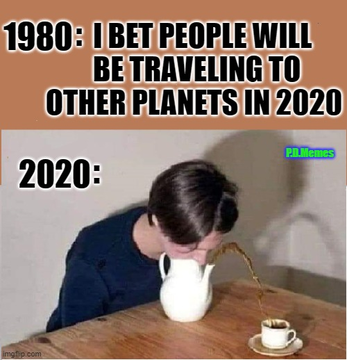 1980; I BET PEOPLE WILL  BE TRAVELING TO OTHER PLANETS IN 2020; :; P.D.Memes; 2020; : | image tagged in 2020,covid19,isolation,pandemic,stay home,funny memes | made w/ Imgflip meme maker