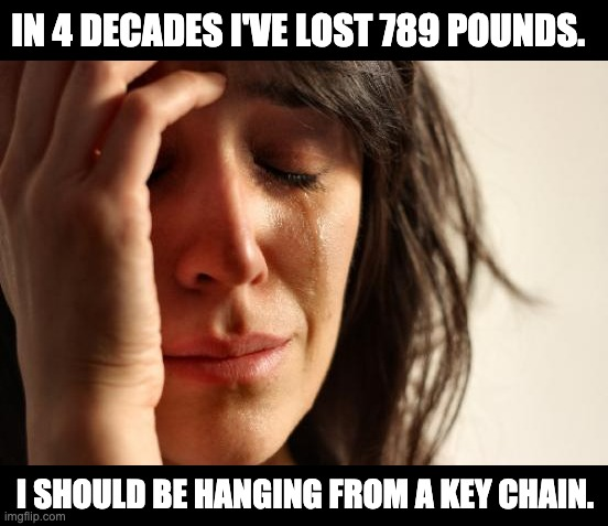 Weight |  IN 4 DECADES I'VE LOST 789 POUNDS. I SHOULD BE HANGING FROM A KEY CHAIN. | image tagged in memes,first world problems | made w/ Imgflip meme maker