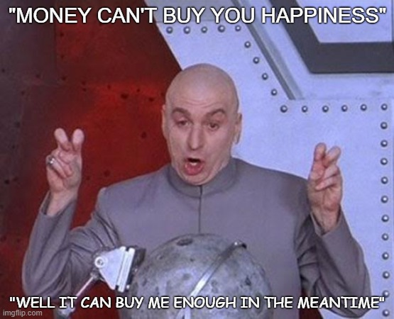"Dr Evil Laser |  ""MONEY CAN'T BUY YOU HAPPINESS""; ""WELL IT CAN BUY ME ENOUGH IN THE MEANTIME"" 
