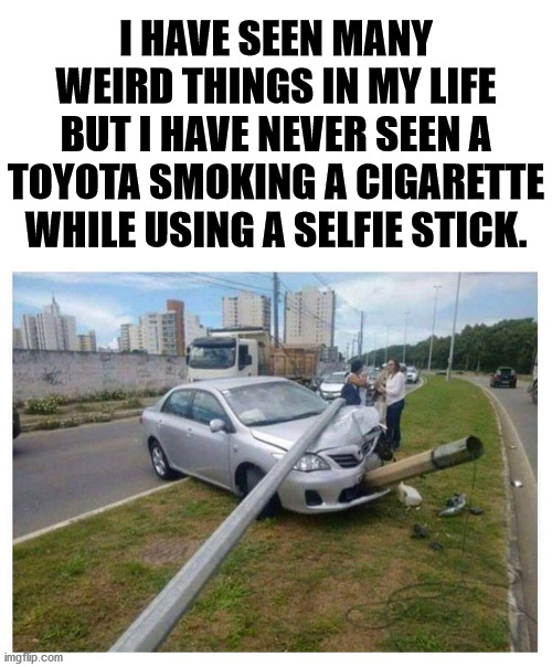 Now I have seen everything. |  I HAVE SEEN MANY WEIRD THINGS IN MY LIFE BUT I HAVE NEVER SEEN A TOYOTA SMOKING A CIGARETTE WHILE USING A SELFIE STICK. | image tagged in weird photo of the day,toyota,funny picture,selfie | made w/ Imgflip meme maker