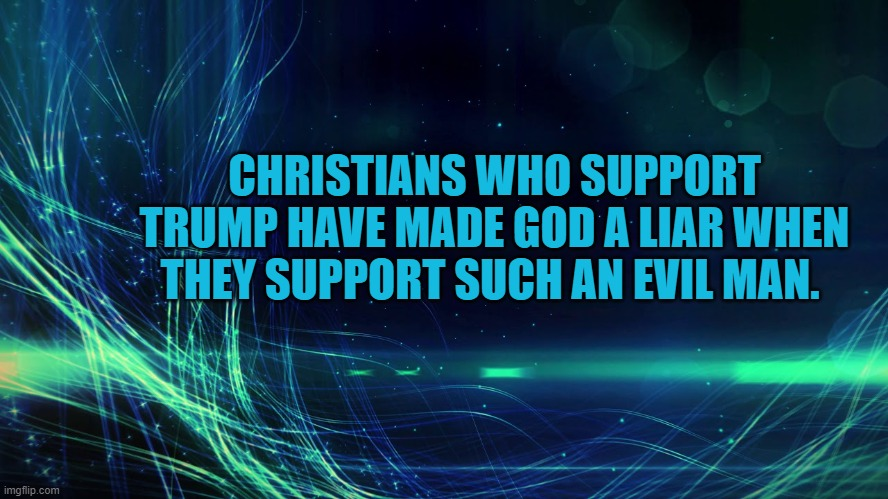 Christians Please Do not Support such and Evil man as is Trump |  CHRISTIANS WHO SUPPORT TRUMP HAVE MADE GOD A LIAR WHEN THEY SUPPORT SUCH AN EVIL MAN. | image tagged in christians,trump,election 2020 | made w/ Imgflip meme maker