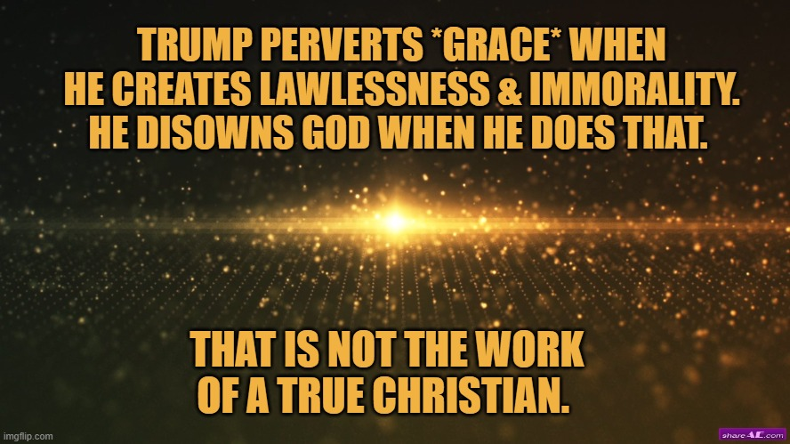 That is not the work of a true christian |  TRUMP PERVERTS *GRACE* WHEN HE CREATES LAWLESSNESS & IMMORALITY. HE DISOWNS GOD WHEN HE DOES THAT. THAT IS NOT THE WORK OF A TRUE CHRISTIAN. | image tagged in christians,donald trump,election 2020,joe biden | made w/ Imgflip meme maker