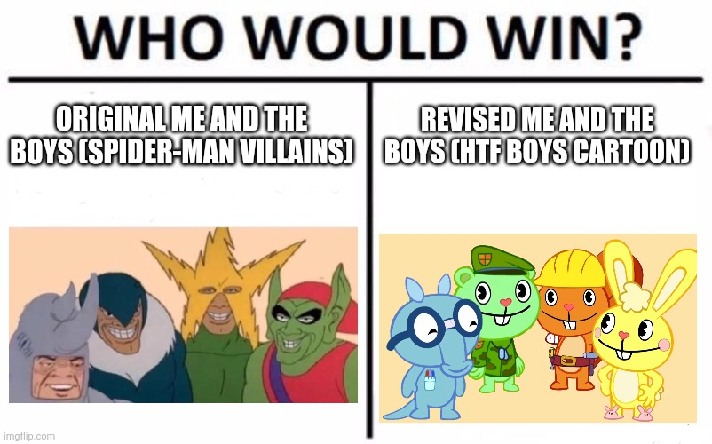 No Judgement. |  ORIGINAL ME AND THE BOYS (SPIDER-MAN VILLAINS); REVISED ME AND THE BOYS (HTF BOYS CARTOON) | image tagged in memes,who would win,me and the boys,me and the boys htf,crossover | made w/ Imgflip meme maker