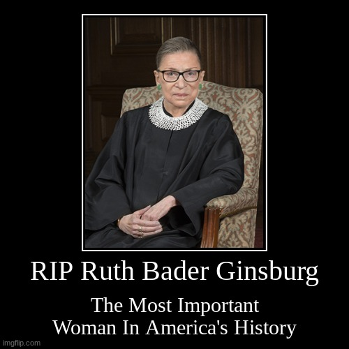 RIP Ruth Bader Ginsburg | RIP Ruth Bader Ginsburg | The Most Important Woman In America's History | image tagged in demotivationals,ruth bader ginsburg,rip,supreme court justice,don't get political,in memoriam | made w/ Imgflip demotivational maker