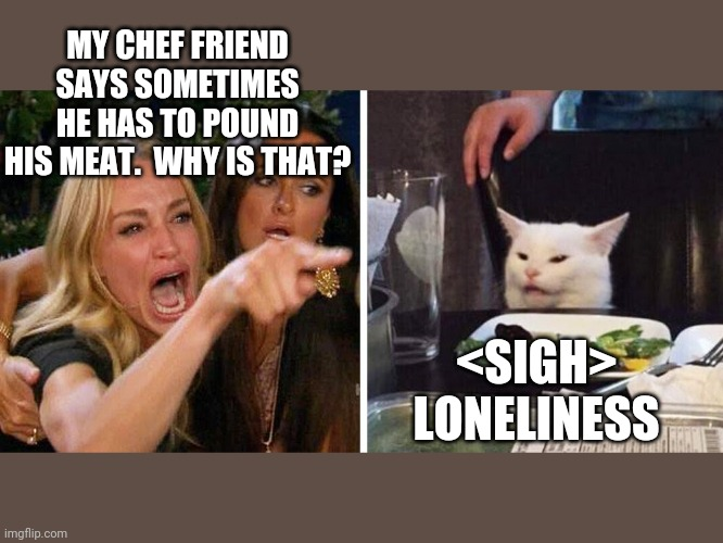 Smudge the cat |  MY CHEF FRIEND SAYS SOMETIMES HE HAS TO POUND HIS MEAT.  WHY IS THAT? <SIGH>  LONELINESS | image tagged in smudge the cat | made w/ Imgflip meme maker