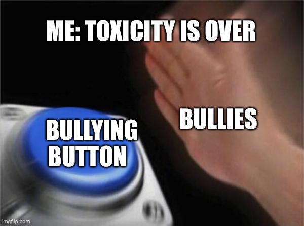 https://imgflip.com/i/4fg84p#com5985634 |  ME: TOXICITY IS OVER; BULLIES; BULLYING BUTTON | image tagged in memes,blank nut button | made w/ Imgflip meme maker