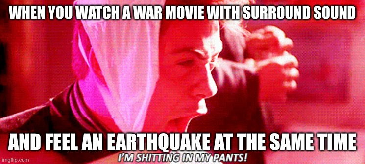 Earthquake in high definition |  WHEN YOU WATCH A WAR MOVIE WITH SURROUND SOUND; AND FEEL AN EARTHQUAKE AT THE SAME TIME | image tagged in weird science,robert downey jr,earthquake,war movies,band of brothers,surround sound | made w/ Imgflip meme maker