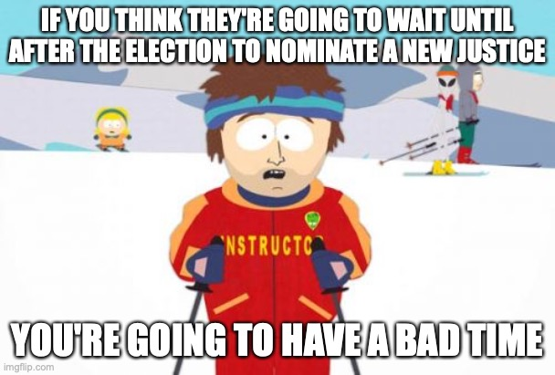 Super Cool Ski Instructor |  IF YOU THINK THEY'RE GOING TO WAIT UNTIL AFTER THE ELECTION TO NOMINATE A NEW JUSTICE; YOU'RE GOING TO HAVE A BAD TIME | image tagged in memes,super cool ski instructor,ruth bader ginsburg,supreme court | made w/ Imgflip meme maker