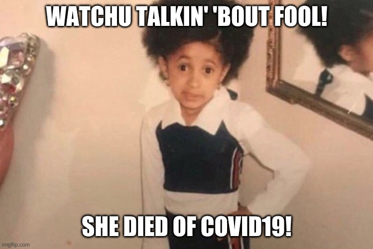 Young Cardi B Meme | WATCHU TALKIN' 'BOUT FOOL! SHE DIED OF COVID19! | image tagged in memes,young cardi b | made w/ Imgflip meme maker