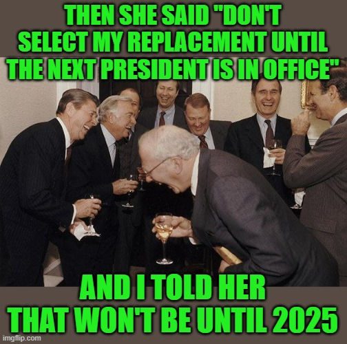 "And Then He Said | THEN SHE SAID ""DON'T SELECT MY REPLACEMENT UNTIL THE NEXT PRESIDENT IS IN OFFICE"" AND I TOLD HER THAT WON'T BE UNTIL 2025 