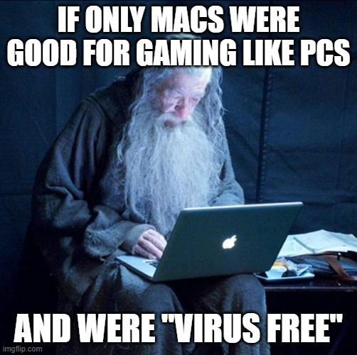 "If this were so, then I'd use one. |  IF ONLY MACS WERE GOOD FOR GAMING LIKE PCS; AND WERE ""VIRUS FREE"" 