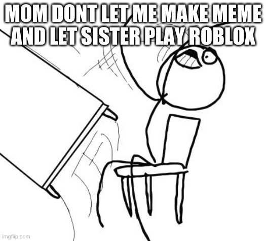Table Flip Guy |  MOM DONT LET ME MAKE MEME AND LET SISTER PLAY ROBLOX | image tagged in memes,table flip guy | made w/ Imgflip meme maker