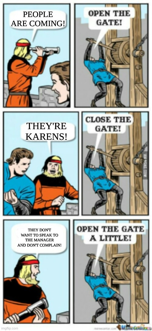 Respecc a tiny amount of Karens |  PEOPLE ARE COMING! THEY'RE KARENS! THEY DON'T WANT TO SPEAK TO THE MANAGER AND DON'T COMPLAIN! | image tagged in open the gate a little | made w/ Imgflip meme maker