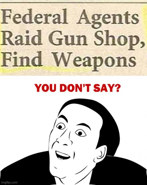 Did you know there were guns in gun shops? | image tagged in memes,you don't say,news headlines,crazy,guns in gun shop,elmo will eat all of your cookies | made w/ Imgflip meme maker