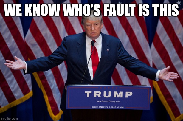 Donald Trump | WE KNOW WHO'S FAULT IS THIS | image tagged in donald trump | made w/ Imgflip meme maker