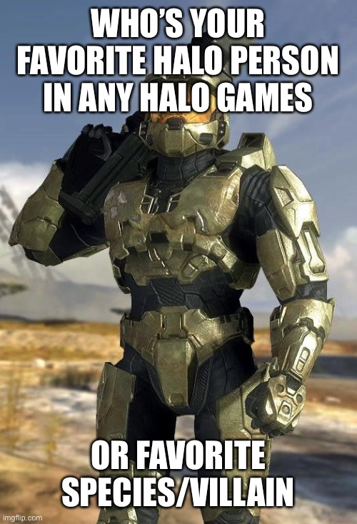 MemoriesOfChurch, when you answer this, no RvB characters |  WHO'S YOUR FAVORITE HALO PERSON IN ANY HALO GAMES; OR FAVORITE SPECIES/VILLAIN | image tagged in master chief,memes,halo,halo 5 | made w/ Imgflip meme maker