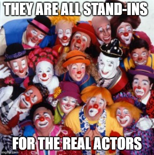 Clowns |  THEY ARE ALL STAND-INS; FOR THE REAL ACTORS | image tagged in clowns | made w/ Imgflip meme maker
