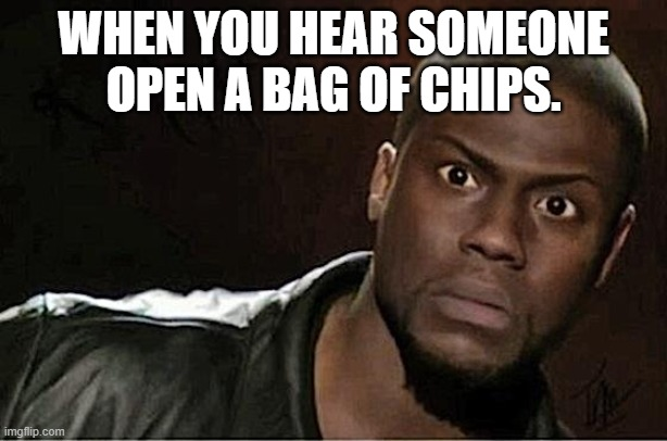 Kevin Hart |  WHEN YOU HEAR SOMEONE OPEN A BAG OF CHIPS. | image tagged in memes,kevin hart,potato chips,junk food,tasty,that look | made w/ Imgflip meme maker