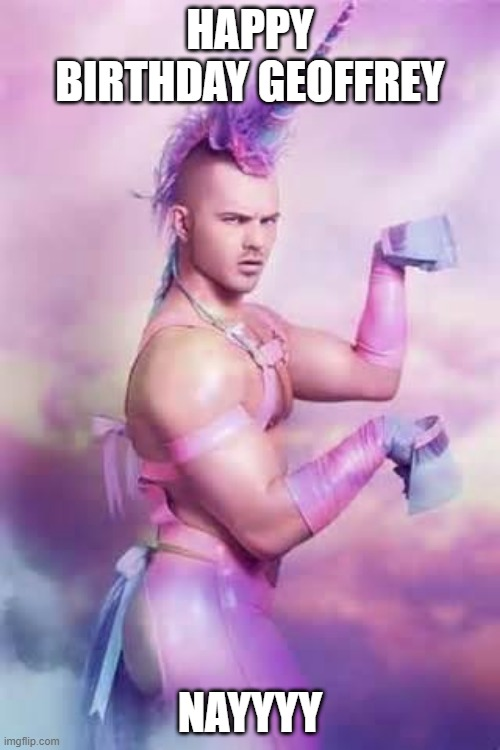 Gay Unicorn |  HAPPY BIRTHDAY GEOFFREY; NAYYYY | image tagged in gay unicorn,happy birthday,gay,memes,lgbt,meme | made w/ Imgflip meme maker
