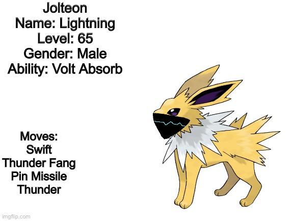Basically who I'm supposed to be in this stream. |  Jolteon Name: Lightning Level: 65 Gender: Male Ability: Volt Absorb; Moves: Swift Thunder Fang Pin Missile Thunder | made w/ Imgflip meme maker