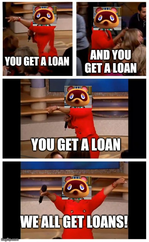 Tom nook likes loans |  YOU GET A LOAN; AND YOU GET A LOAN; YOU GET A LOAN; WE ALL GET LOANS! | image tagged in memes,oprah you get a car everybody gets a car | made w/ Imgflip meme maker