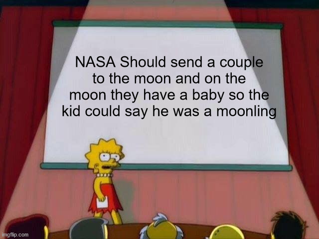 They Should |  NASA Should send a couple to the moon and on the moon they have a baby so the kid could say he was a moonling | image tagged in lisa simpson's presentation,nasa,space,moon,the moon,baby | made w/ Imgflip meme maker