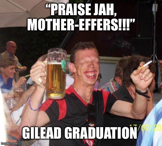 "Gilead Graduation |  ""PRAISE JAH, MOTHER-EFFERS!!!""; GILEAD GRADUATION 