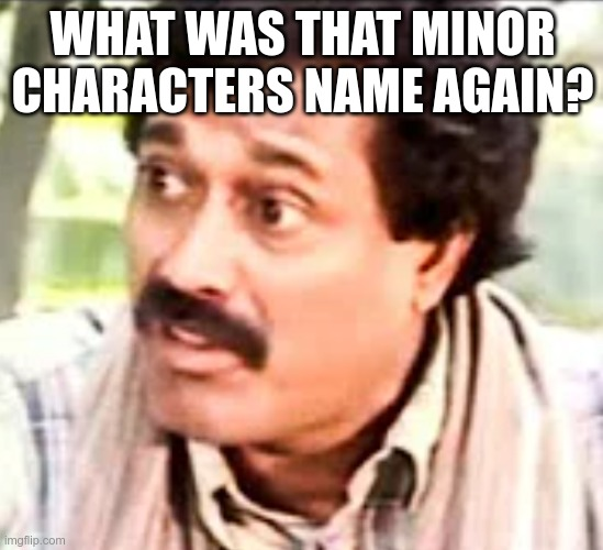 WHAT WAS THAT MINOR CHARACTERS NAME AGAIN? | image tagged in what was that | made w/ Imgflip meme maker