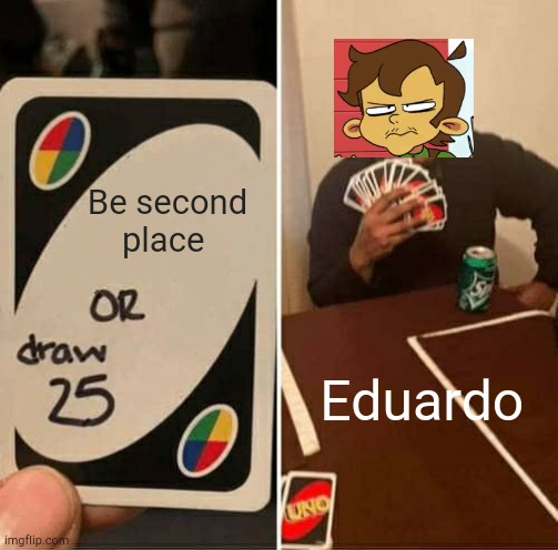 UNO Draw 25 Cards |  Be second place; Eduardo | image tagged in memes,uno draw 25 cards,eddsworld | made w/ Imgflip meme maker