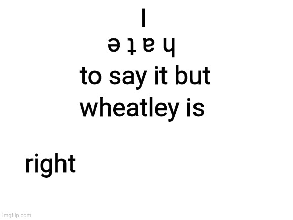 Blank White Template | I h a t e to say it but wheatley is right | image tagged in blank white template | made w/ Imgflip meme maker