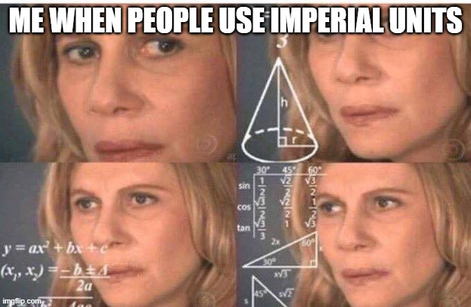 Imperial system not needed. |  ME WHEN PEOPLE USE IMPERIAL UNITS | image tagged in math lady/confused lady,america,metric,patriots | made w/ Imgflip meme maker