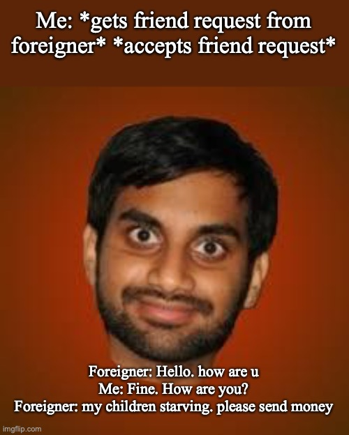 Indian guy |  Me: *gets friend request from foreigner* *accepts friend request*; Foreigner: Hello. how are u Me: Fine. How are you? Foreigner: my children starving. please send money | image tagged in indian guy,phish,internet scam | made w/ Imgflip meme maker