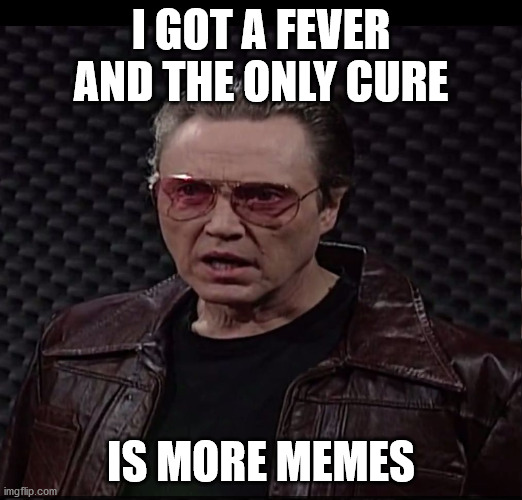 I got a fever and the only cure is more memes |  I GOT A FEVER AND THE ONLY CURE; IS MORE MEMES | image tagged in i got a fever,christopher walken,meme,cowbell | made w/ Imgflip meme maker