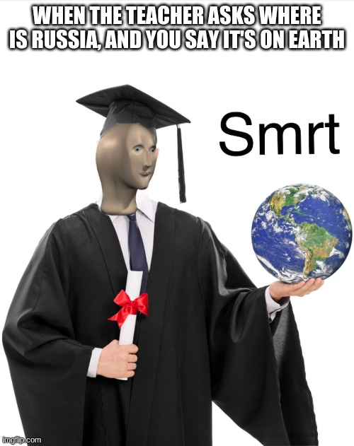 Meme man smart |  WHEN THE TEACHER ASKS WHERE IS RUSSIA, AND YOU SAY IT'S ON EARTH | image tagged in meme man smart,school | made w/ Imgflip meme maker