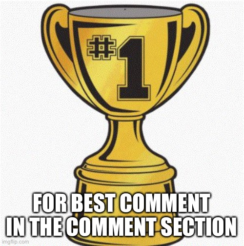 number 1 | FOR BEST COMMENT IN THE COMMENT SECTION | image tagged in number 1 | made w/ Imgflip meme maker